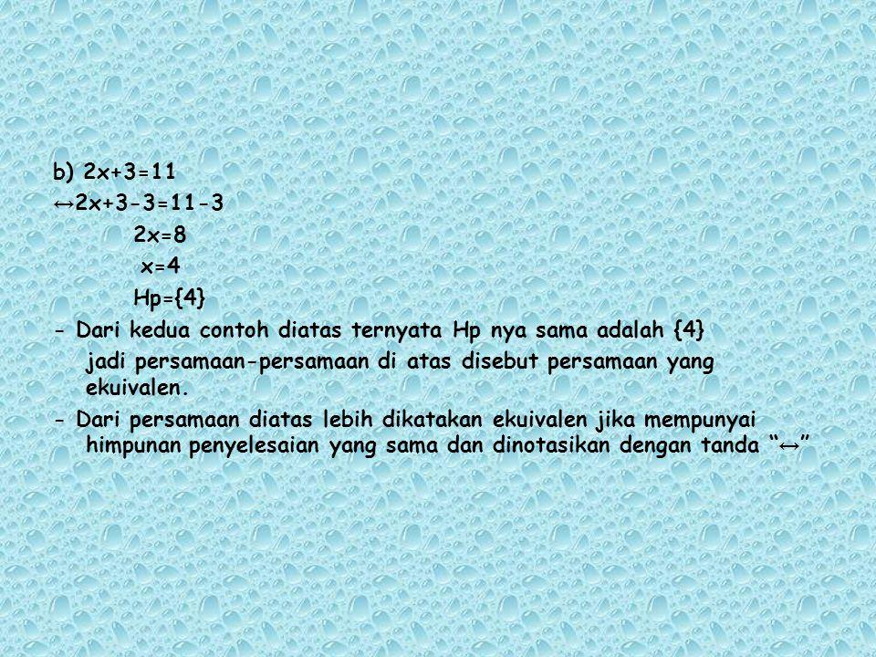b) 2x+3=11 ↔2x+3-3=11-3 2x=8 x=4 Hp={4} - Dari kedua contoh diatas ternyata Hp nya sama adalah {4} jadi persamaan-persamaan di atas disebut persamaan yang ekuivalen.