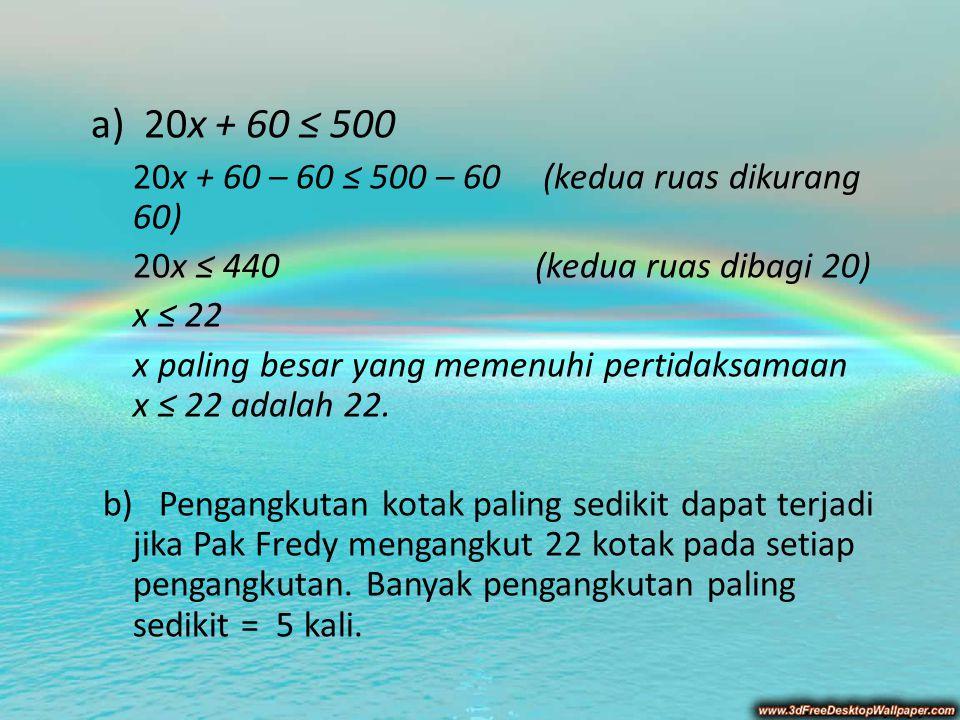 a) 20x + 60 ≤ 500 20x + 60 – 60 ≤ 500 – 60 (kedua ruas dikurang 60)
