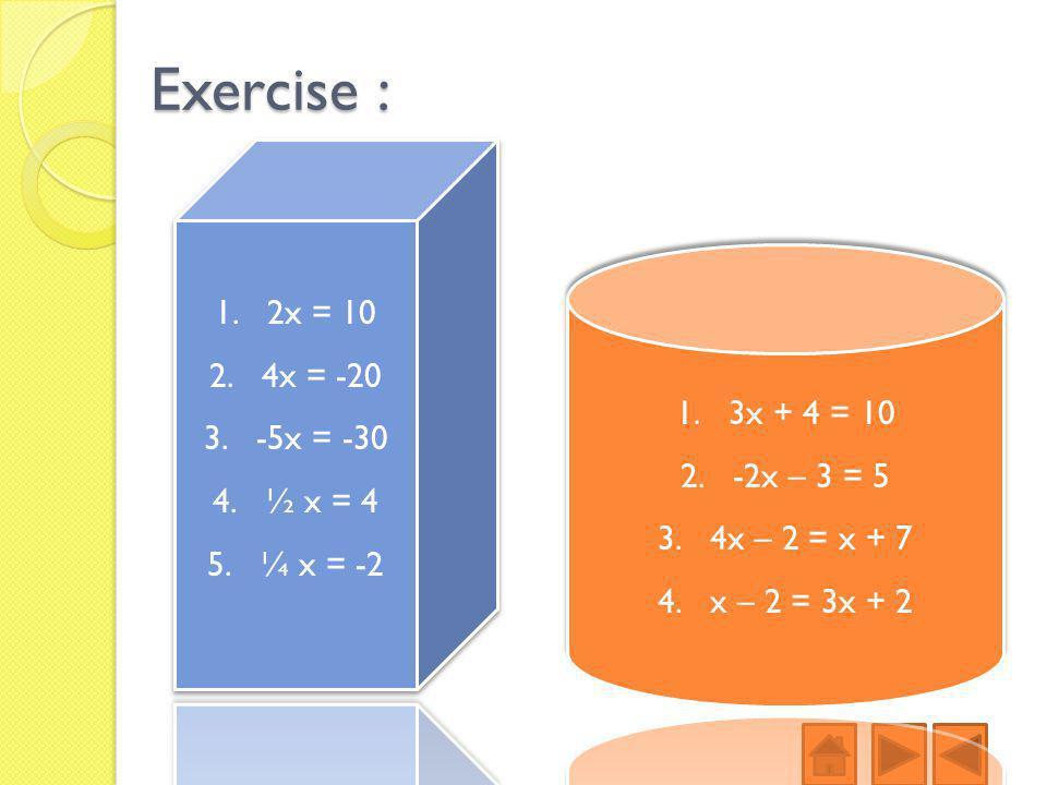 Exercise : 2x = 10 4x = -20 -5x = -30 ½ x = 4 3x + 4 = 10 ¼ x = -2