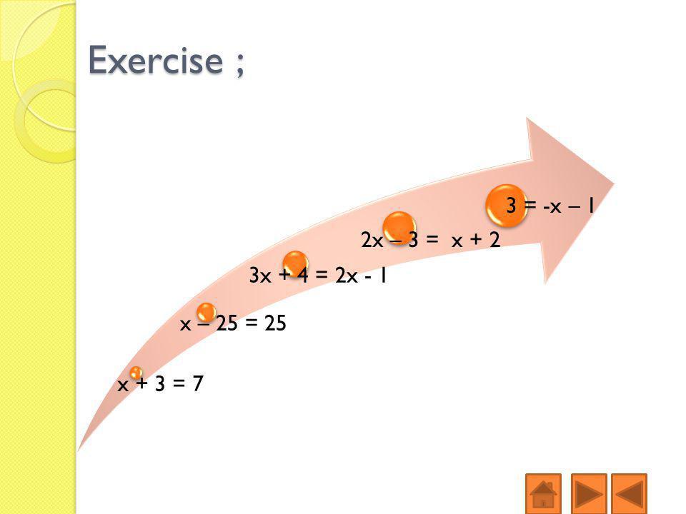 Exercise ; x + 3 = 7 x – 25 = 25 3x + 4 = 2x - 1 2x – 3 = x + 2