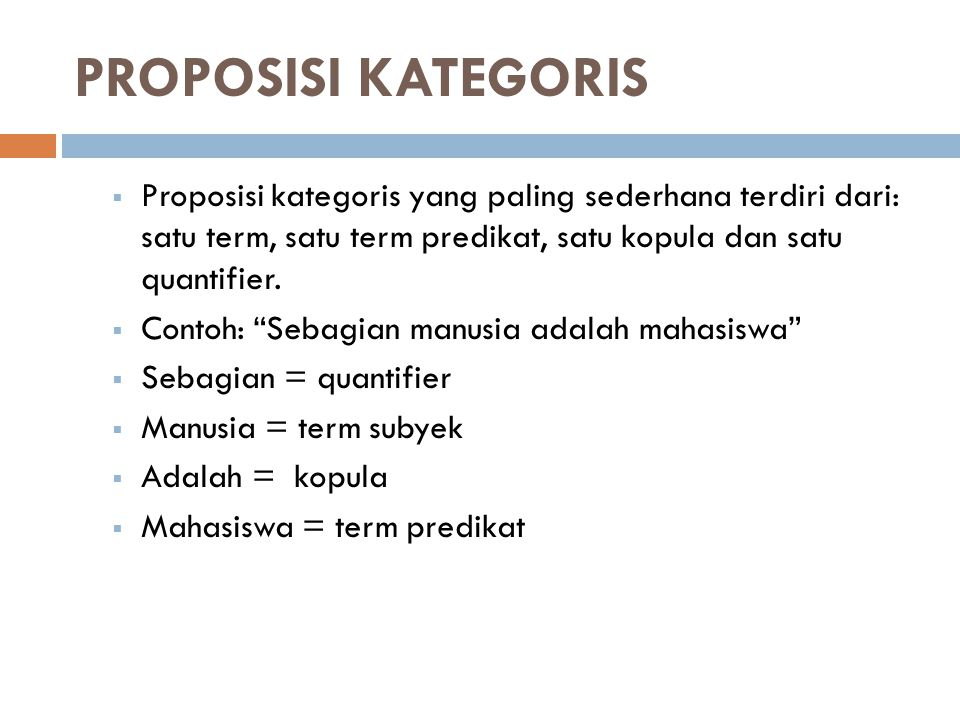 PROPOSISI KATEGORIS Proposisi kategoris yang paling sederhana terdiri dari: satu term, satu term predikat, satu kopula dan satu quantifier.
