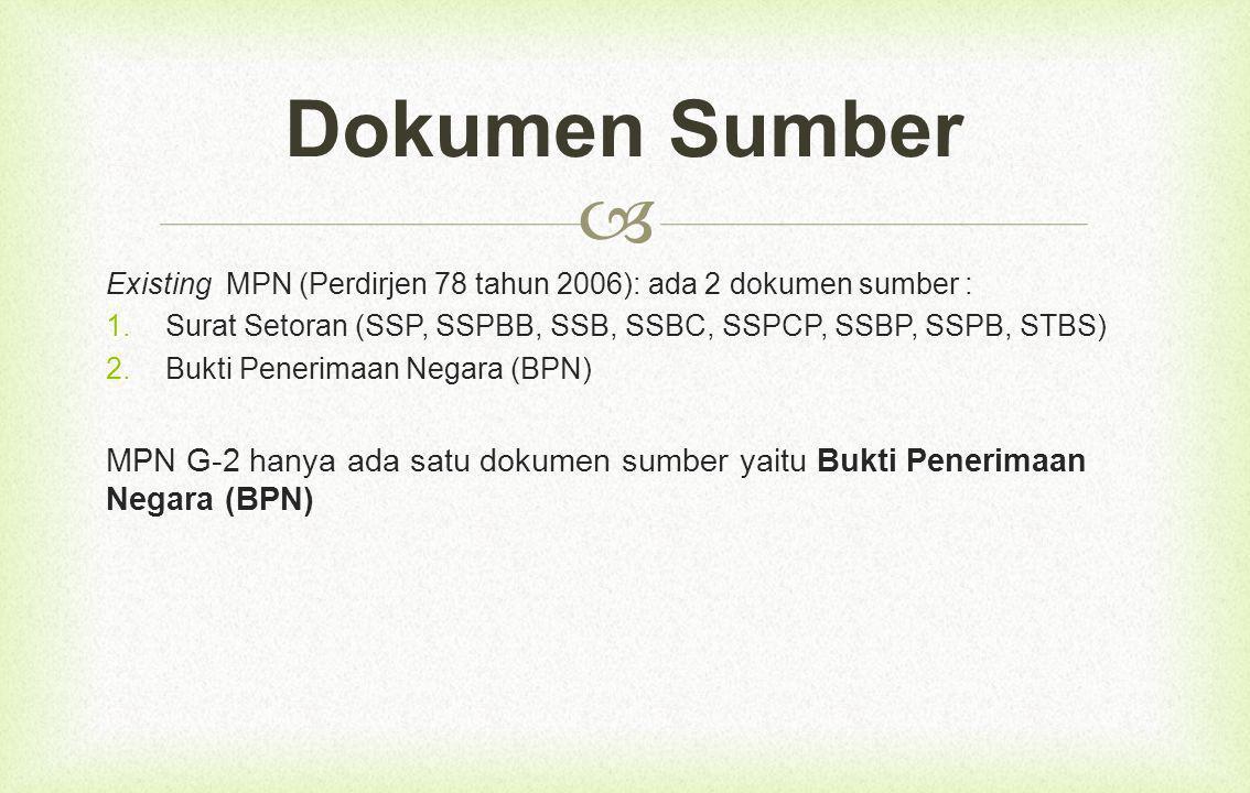 Dokumen Sumber Existing MPN (Perdirjen 78 tahun 2006): ada 2 dokumen sumber : Surat Setoran (SSP, SSPBB, SSB, SSBC, SSPCP, SSBP, SSPB, STBS)