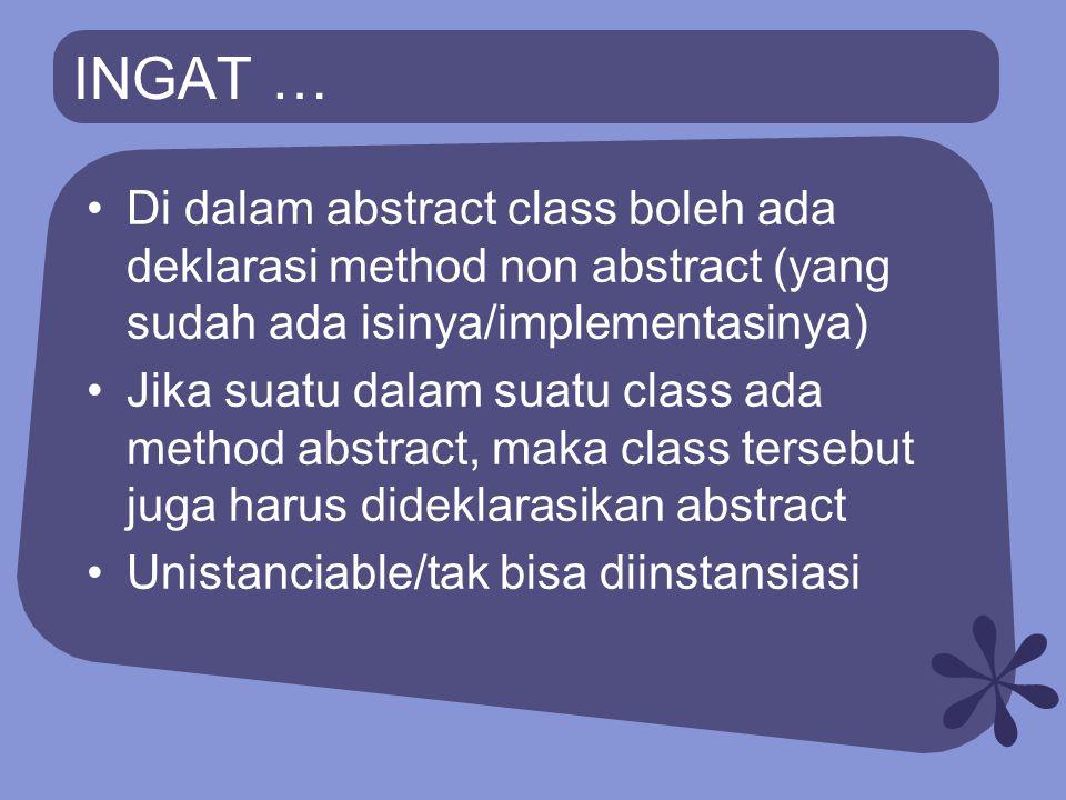 INGAT … Di dalam abstract class boleh ada deklarasi method non abstract (yang sudah ada isinya/implementasinya)