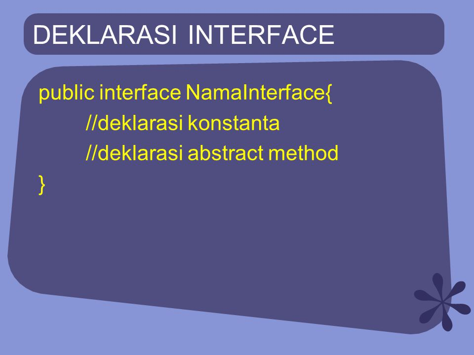DEKLARASI INTERFACE public interface NamaInterface{ //deklarasi konstanta //deklarasi abstract method }