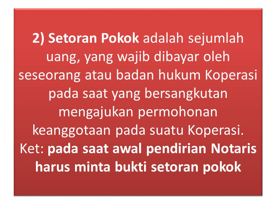 2) Setoran Pokok adalah sejumlah uang, yang wajib dibayar oleh seseorang atau badan hukum Koperasi pada saat yang bersangkutan mengajukan permohonan keanggotaan pada suatu Koperasi.