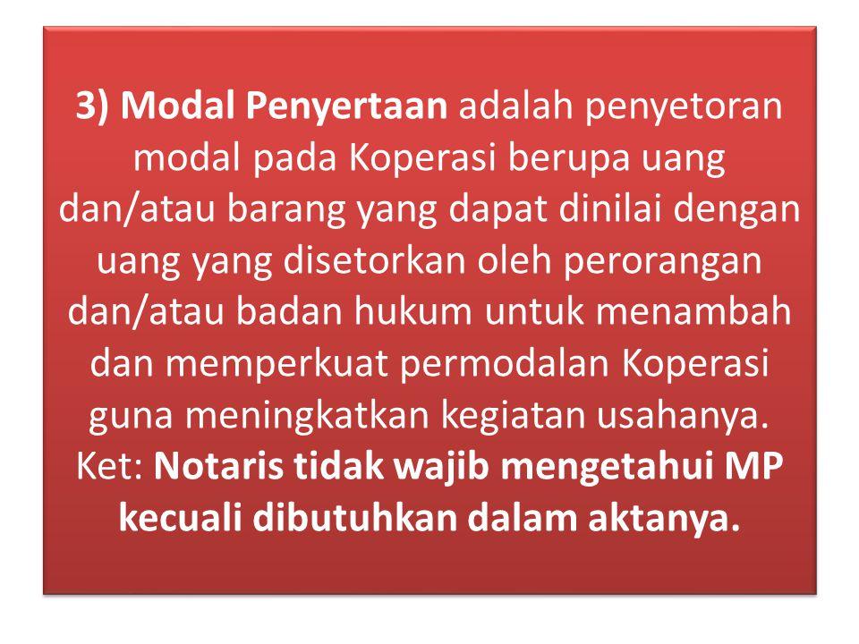 3) Modal Penyertaan adalah penyetoran modal pada Koperasi berupa uang dan/atau barang yang dapat dinilai dengan uang yang disetorkan oleh perorangan dan/atau badan hukum untuk menambah dan memperkuat permodalan Koperasi guna meningkatkan kegiatan usahanya.