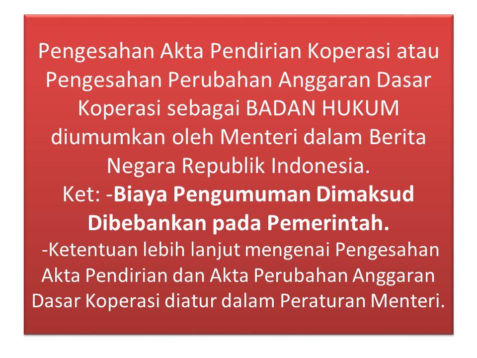 Pengesahan Akta Pendirian Koperasi atau Pengesahan Perubahan Anggaran Dasar Koperasi sebagai BADAN HUKUM diumumkan oleh Menteri dalam Berita Negara Republik Indonesia.