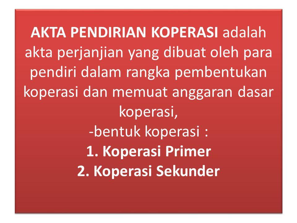 AKTA PENDIRIAN KOPERASI adalah akta perjanjian yang dibuat oleh para pendiri dalam rangka pembentukan koperasi dan memuat anggaran dasar koperasi, -bentuk koperasi : 1.