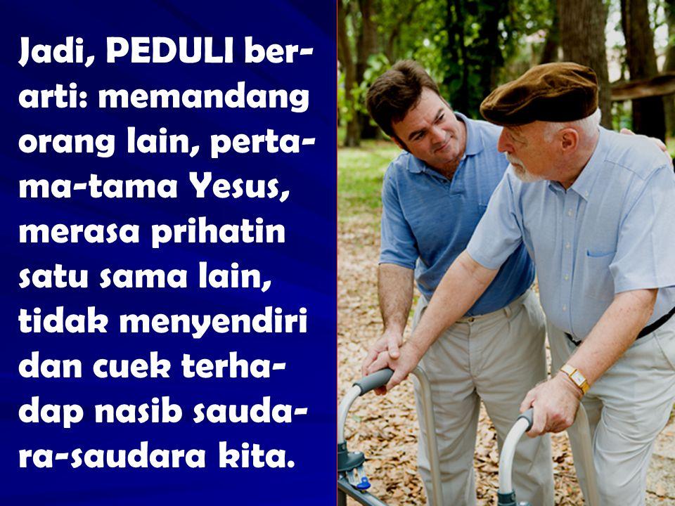 Jadi, PEDULI ber-arti: memandang orang lain, perta-ma-tama Yesus, merasa prihatin satu sama lain, tidak menyendiri dan cuek terha-dap nasib sauda-ra-saudara kita.