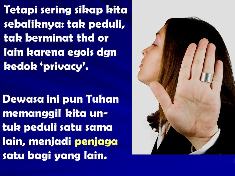 Tetapi sering sikap kita sebaliknya: tak peduli, tak berminat thd or lain karena egois dgn kedok 'privacy'.