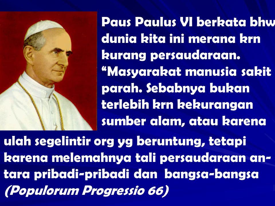 Paus Paulus VI berkata bhw dunia kita ini merana krn kurang persaudaraan. Masyarakat manusia sakit parah. Sebabnya bukan terlebih krn kekurangan sumber alam, atau karena