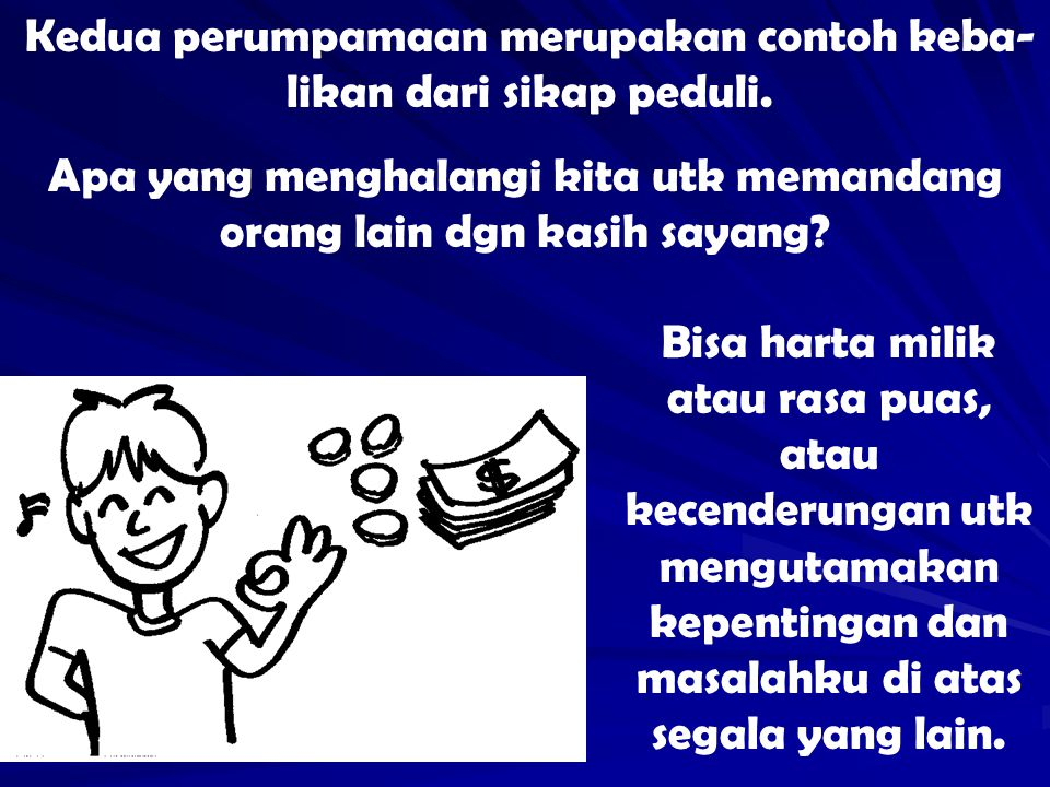 Kedua perumpamaan merupakan contoh keba-likan dari sikap peduli.