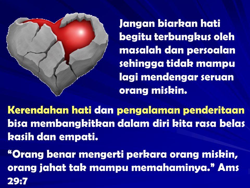 Jangan biarkan hati begitu terbungkus oleh masalah dan persoalan sehingga tidak mampu lagi mendengar seruan orang miskin.
