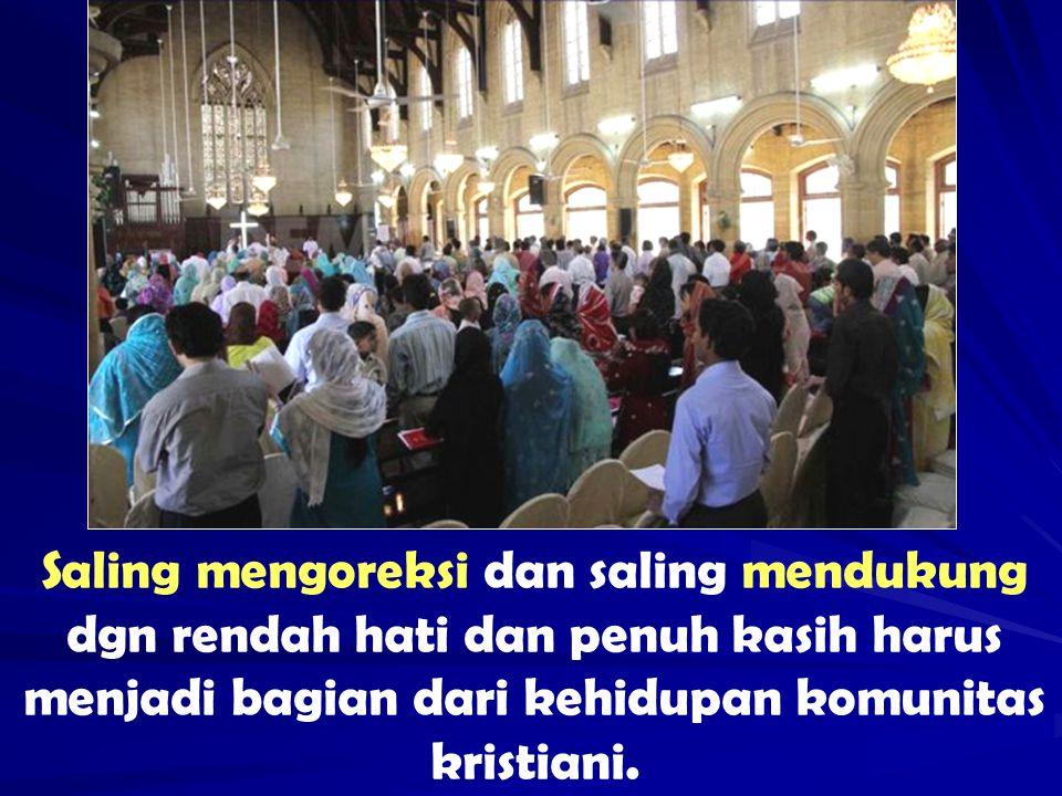 Saling mengoreksi dan saling mendukung dgn rendah hati dan penuh kasih harus menjadi bagian dari kehidupan komunitas kristiani.