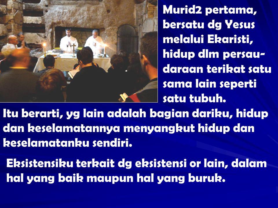 Murid2 pertama, bersatu dg Yesus melalui Ekaristi, hidup dlm persau-daraan terikat satu sama lain seperti satu tubuh.