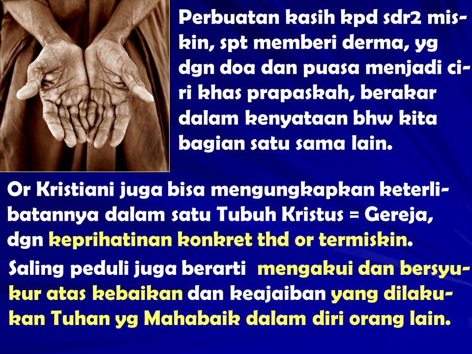 Perbuatan kasih kpd sdr2 mis-kin, spt memberi derma, yg dgn doa dan puasa menjadi ci-ri khas prapaskah, berakar dalam kenyataan bhw kita bagian satu sama lain.