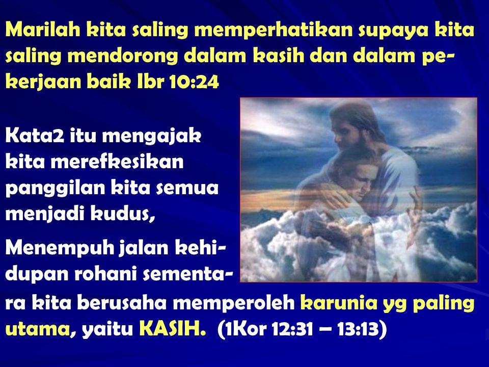 Marilah kita saling memperhatikan supaya kita saling mendorong dalam kasih dan dalam pe-kerjaan baik Ibr 10:24