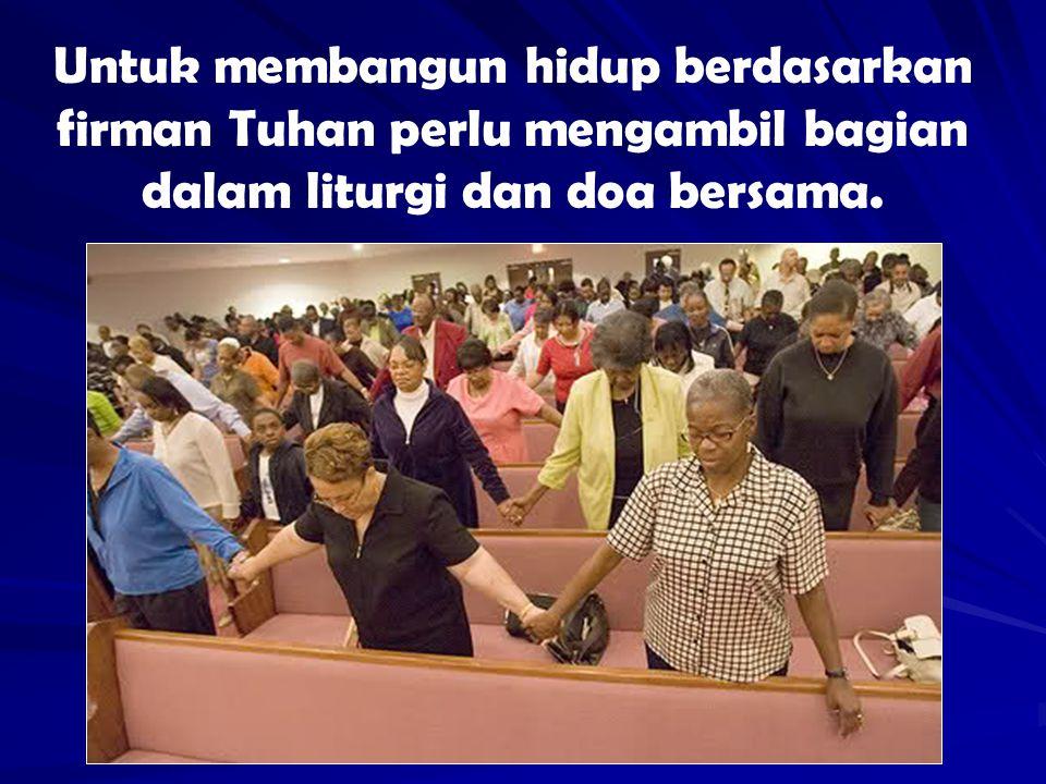 Untuk membangun hidup berdasarkan firman Tuhan perlu mengambil bagian dalam liturgi dan doa bersama.