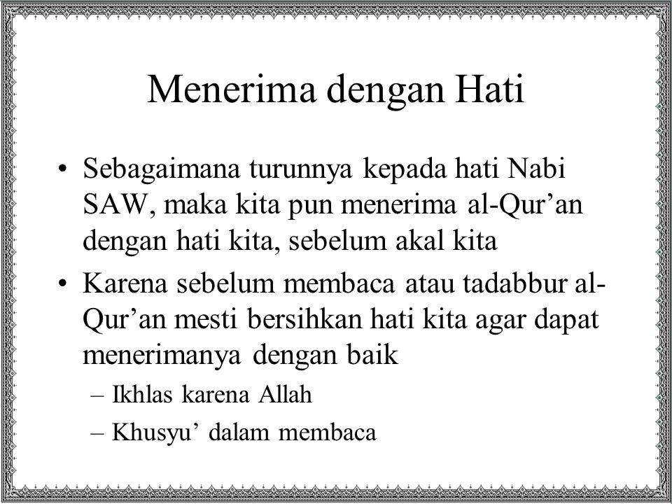 Menerima dengan Hati Sebagaimana turunnya kepada hati Nabi SAW, maka kita pun menerima al-Qur'an dengan hati kita, sebelum akal kita.