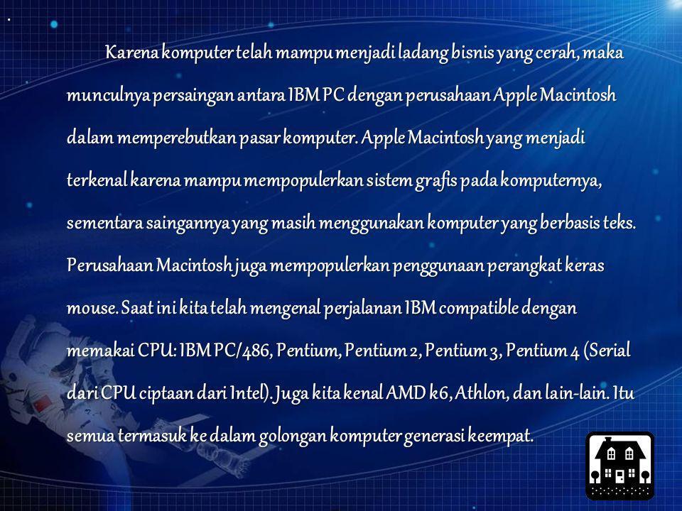 Karena komputer telah mampu menjadi ladang bisnis yang cerah, maka munculnya persaingan antara IBM PC dengan perusahaan Apple Macintosh dalam memperebutkan pasar komputer.