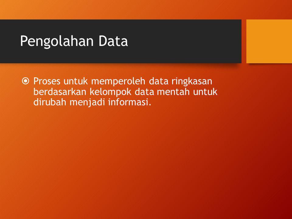 Pengolahan Data Proses untuk memperoleh data ringkasan berdasarkan kelompok data mentah untuk dirubah menjadi informasi.