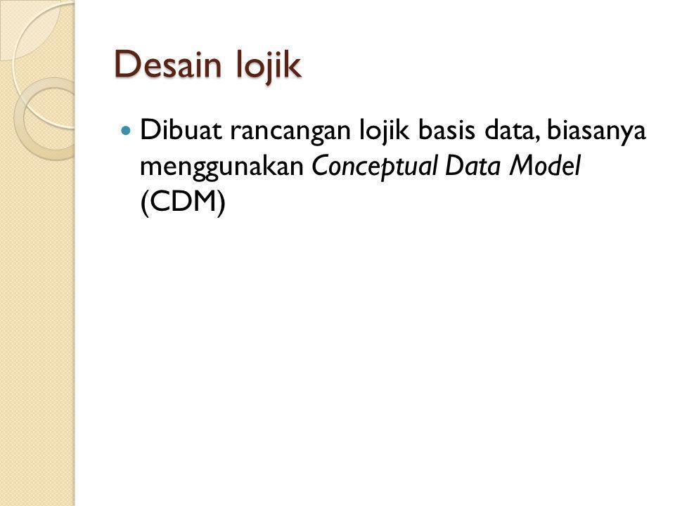 Desain lojik Dibuat rancangan lojik basis data, biasanya menggunakan Conceptual Data Model (CDM)