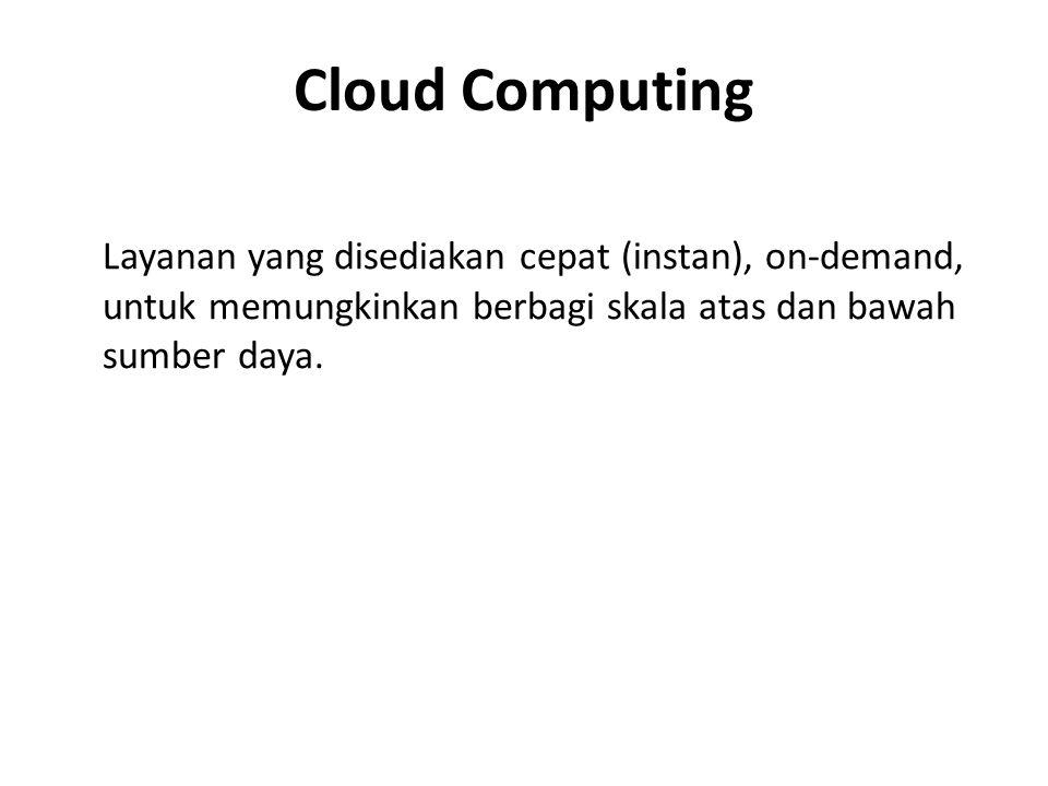 Cloud Computing Layanan yang disediakan cepat (instan), on-demand, untuk memungkinkan berbagi skala atas dan bawah sumber daya.