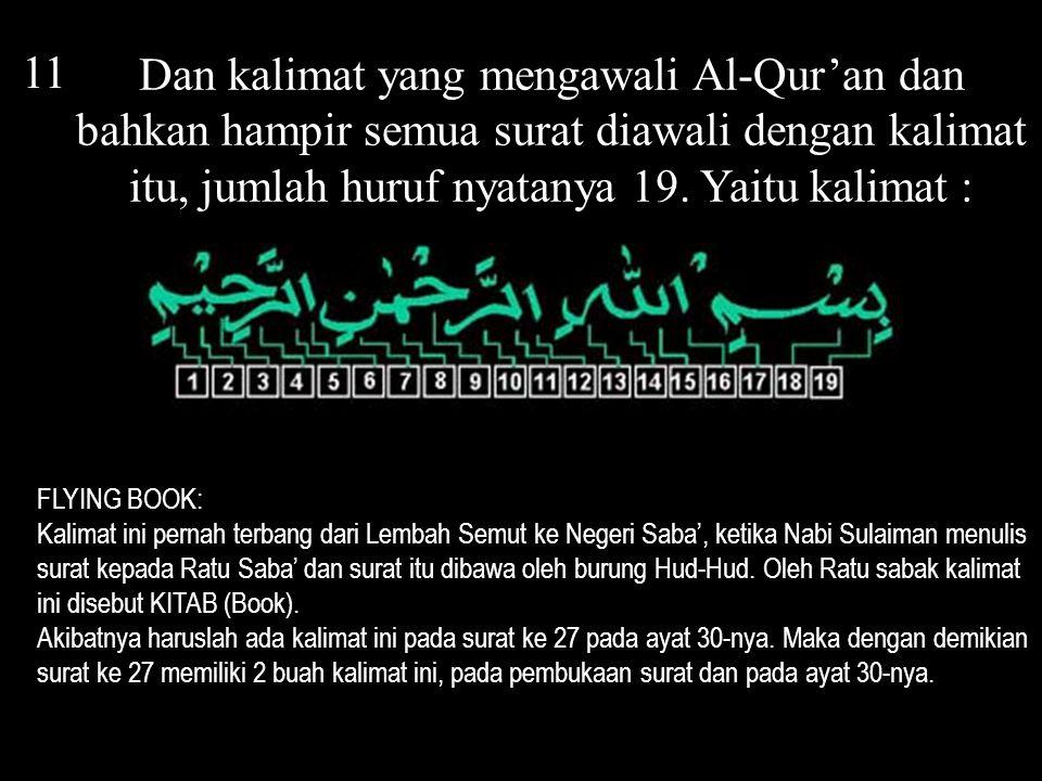11 Dan kalimat yang mengawali Al-Qur'an dan bahkan hampir semua surat diawali dengan kalimat itu, jumlah huruf nyatanya 19. Yaitu kalimat :