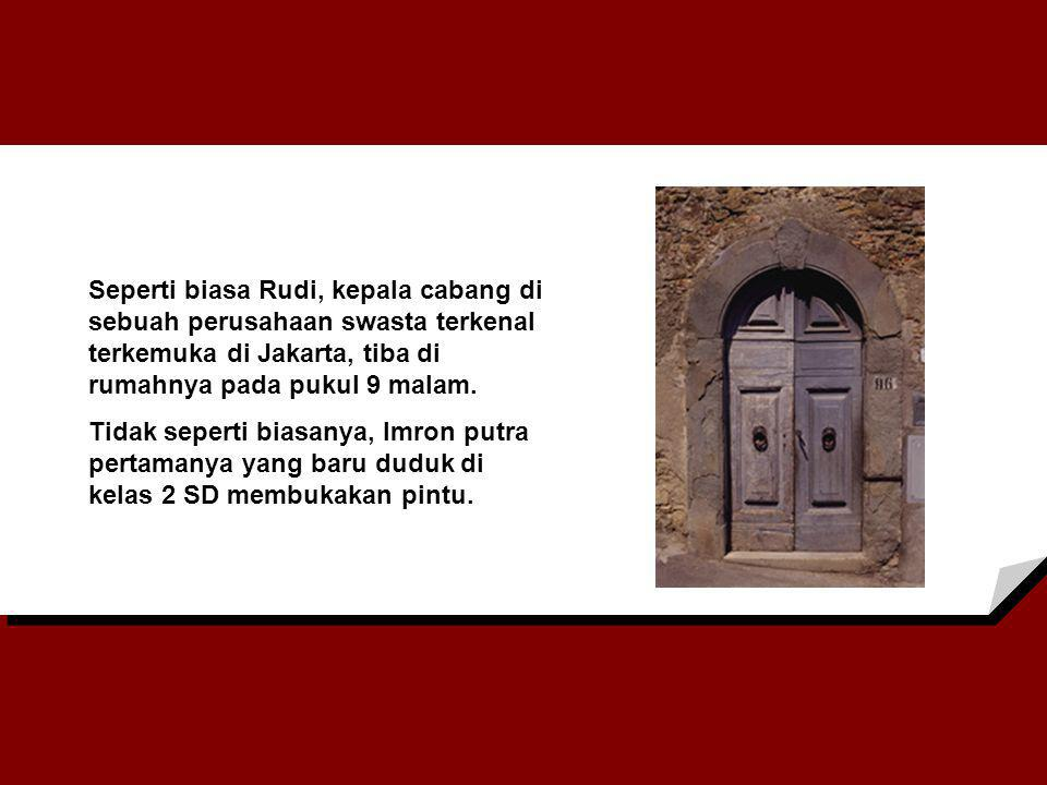 Seperti biasa Rudi, kepala cabang di sebuah perusahaan swasta terkenal terkemuka di Jakarta, tiba di rumahnya pada pukul 9 malam.