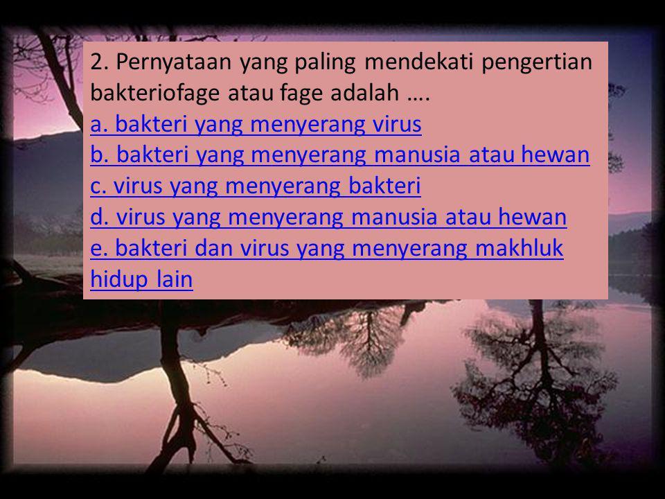 2. Pernyataan yang paling mendekati pengertian bakteriofage atau fage adalah ….