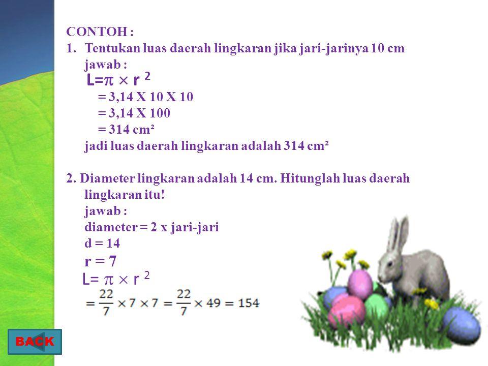 CONTOH : Tentukan luas daerah lingkaran jika jari-jarinya 10 cm. jawab : = 3,14 X 10 X 10. = 3,14 X 100.