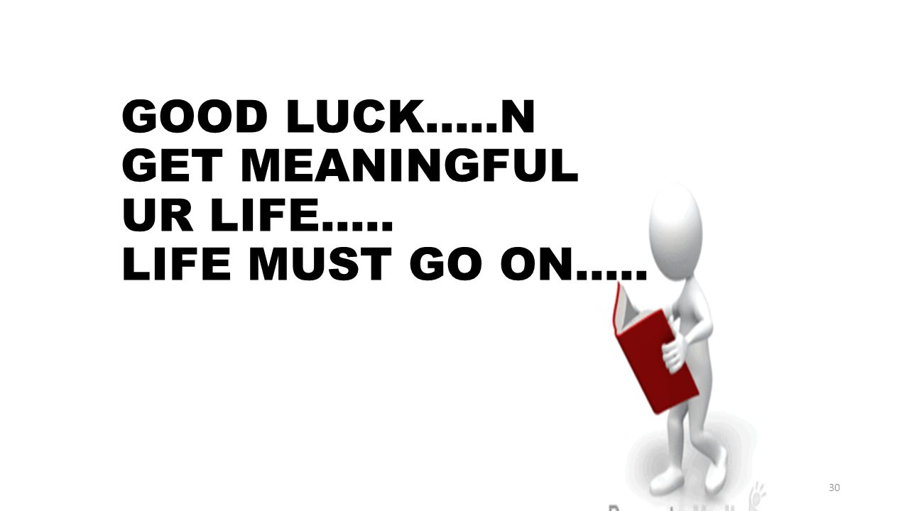 GOOD LUCK.....N GET MEANINGFUL UR LIFE..... LIFE MUST GO ON.....