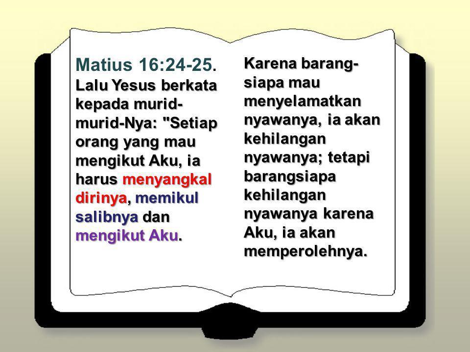 Matius 16:24-25. Lalu Yesus berkata kepada murid-murid-Nya: Setiap orang yang mau mengikut Aku, ia harus menyangkal dirinya, memikul salibnya dan mengikut Aku.