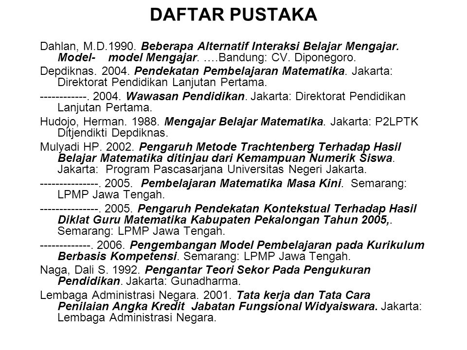 DAFTAR PUSTAKA Dahlan, M.D.1990. Beberapa Alternatif Interaksi Belajar Mengajar. Model- model Mengajar. ….Bandung: CV. Diponegoro.