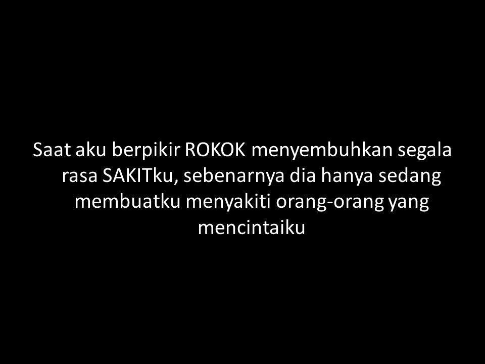 Saat aku berpikir ROKOK menyembuhkan segala rasa SAKITku, sebenarnya dia hanya sedang membuatku menyakiti orang-orang yang mencintaiku