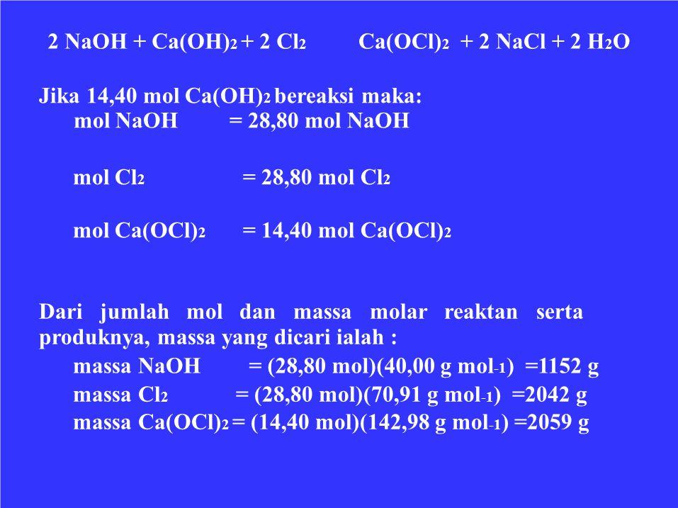 2 NaOH + Ca(OH)2 + 2 Cl2 Ca(OCl)2 + 2 NaCl + 2 H2O. Jika 14,40 mol Ca(OH)2 bereaksi maka: mol NaOH = 28,80 mol NaOH.