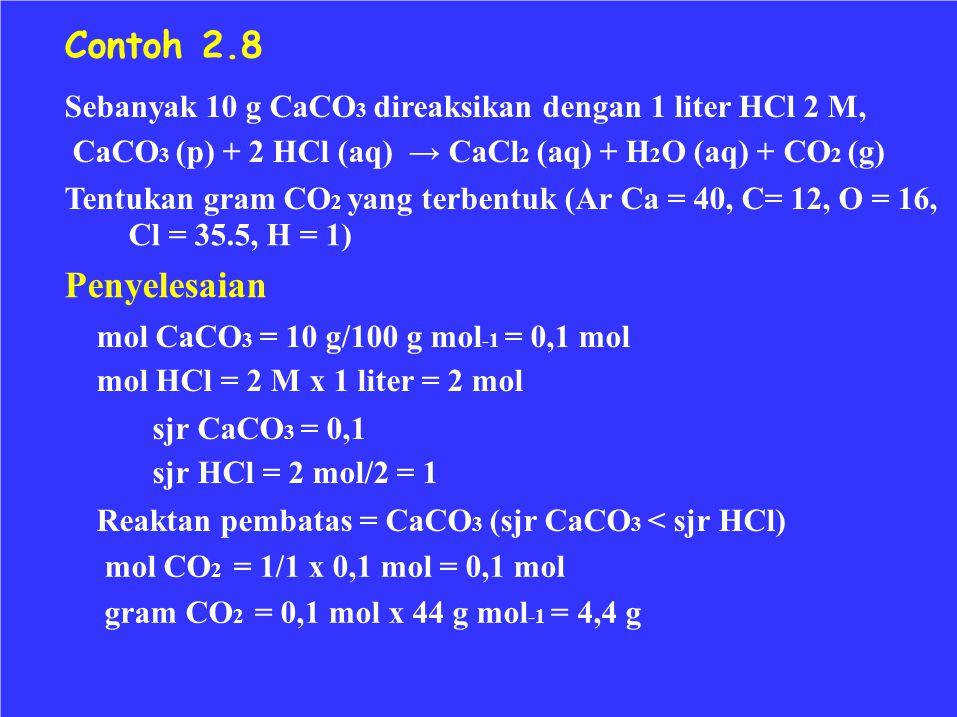 Contoh 2.8 Sebanyak 10 g CaCO3 direaksikan dengan 1 liter HCl 2 M, CaCO3 (p) + 2 HCl (aq) → CaCl2 (aq) + H2O (aq) + CO2 (g)