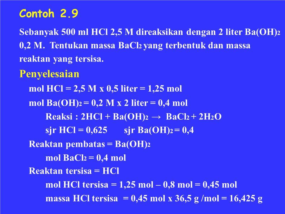 Contoh 2.9 Sebanyak 500 ml HCl 2,5 M direaksikan dengan 2 liter Ba(OH)2. 0,2 M. Tentukan massa BaCl2 yang terbentuk dan massa.