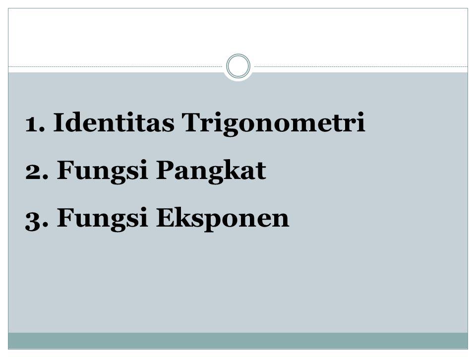 1. Identitas Trigonometri 2. Fungsi Pangkat 3. Fungsi Eksponen