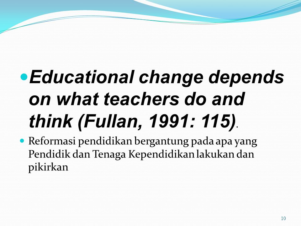 Educational change depends on what teachers do and think (Fullan, 1991: 115).