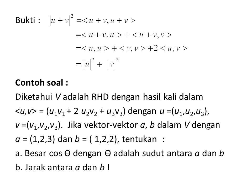 Bukti : Contoh soal : Diketahui V adalah RHD dengan hasil kali dalam <u,v> = (u1v1 + 2 u2v2 + u3v3) dengan u =(u1,u2,u3), v =(v1,v2,v3).