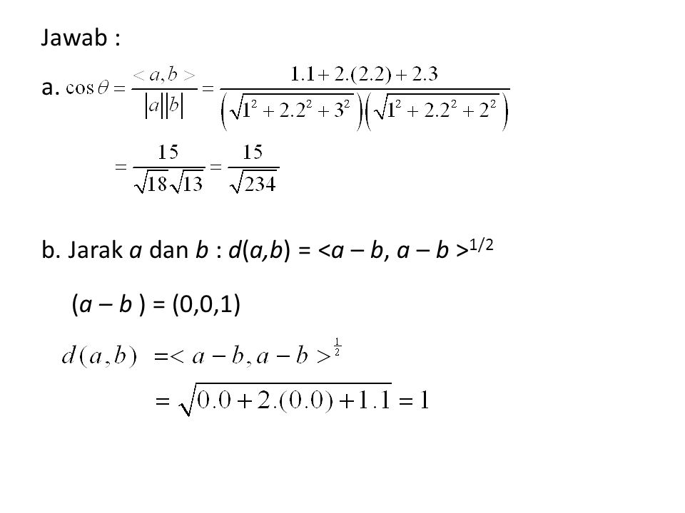 Jawab : a. b. Jarak a dan b : d(a,b) = <a – b, a – b >1/2 (a – b ) = (0,0,1)