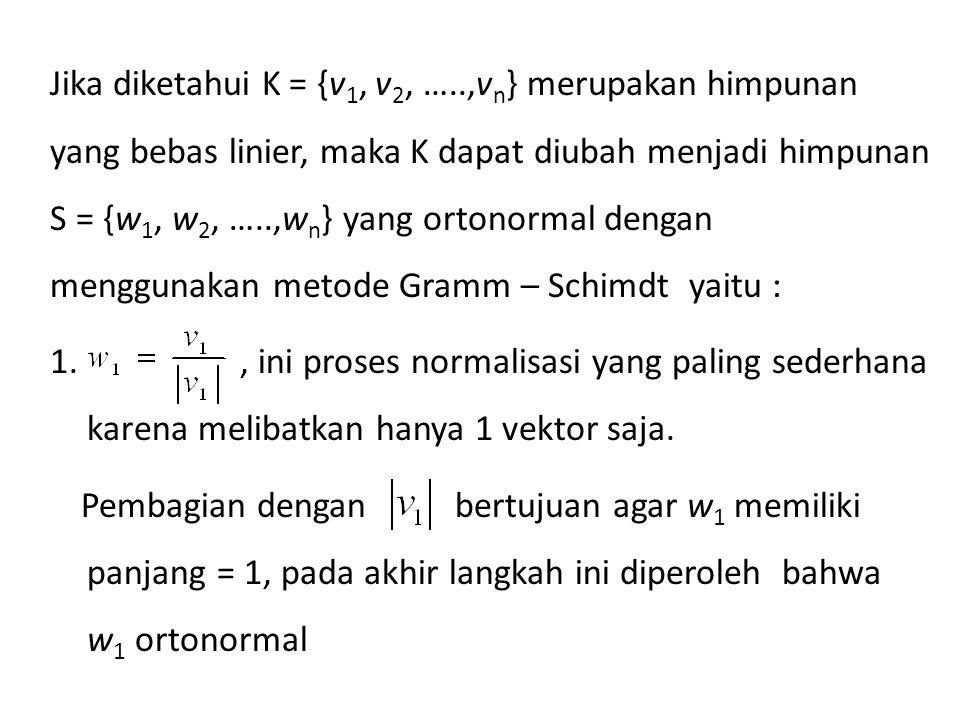 Jika diketahui K = {v1, v2, …..,vn} merupakan himpunan yang bebas linier, maka K dapat diubah menjadi himpunan S = {w1, w2, …..,wn} yang ortonormal dengan menggunakan metode Gramm – Schimdt yaitu : 1.
