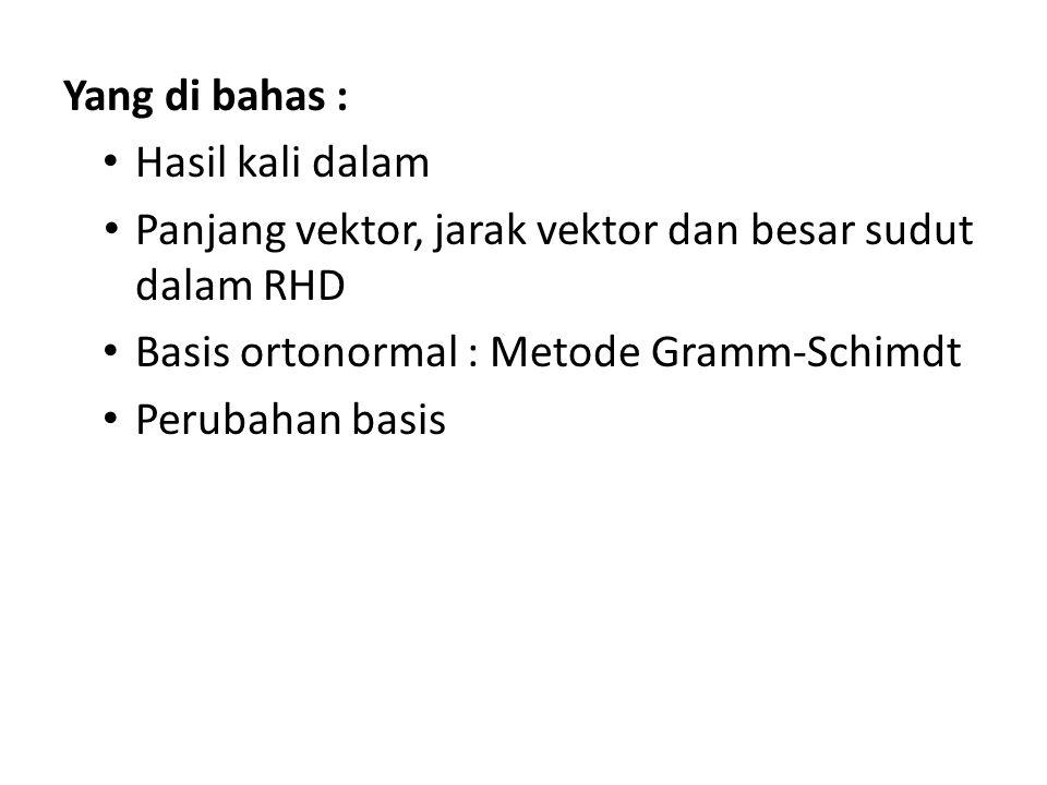 Yang di bahas : Hasil kali dalam. Panjang vektor, jarak vektor dan besar sudut dalam RHD. Basis ortonormal : Metode Gramm-Schimdt.
