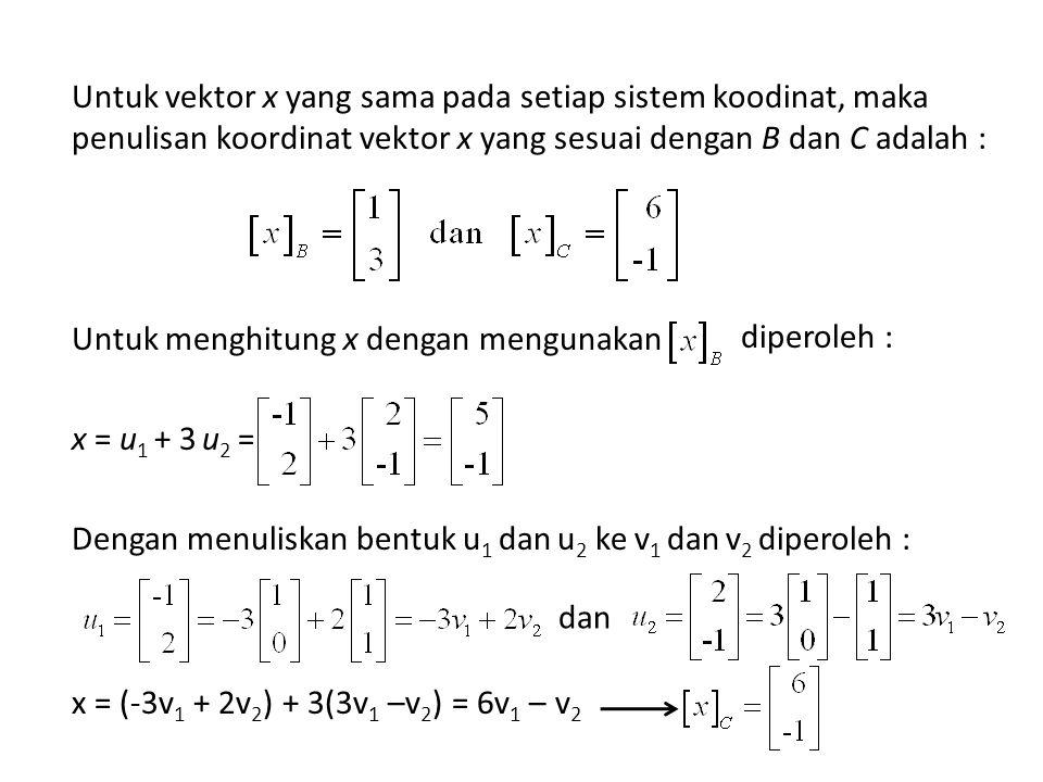 Untuk vektor x yang sama pada setiap sistem koodinat, maka penulisan koordinat vektor x yang sesuai dengan B dan C adalah : Untuk menghitung x dengan mengunakan x = u1 + 3 u2 = Dengan menuliskan bentuk u1 dan u2 ke v1 dan v2 diperoleh : x = (-3v1 + 2v2) + 3(3v1 –v2) = 6v1 – v2
