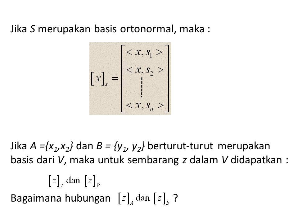 Jika S merupakan basis ortonormal, maka : Jika A ={x1,x2} dan B = {y1, y2} berturut-turut merupakan basis dari V, maka untuk sembarang z dalam V didapatkan : Bagaimana hubungan
