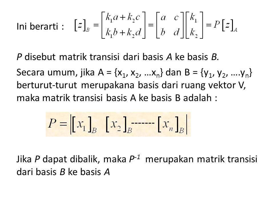 Ini berarti : P disebut matrik transisi dari basis A ke basis B.
