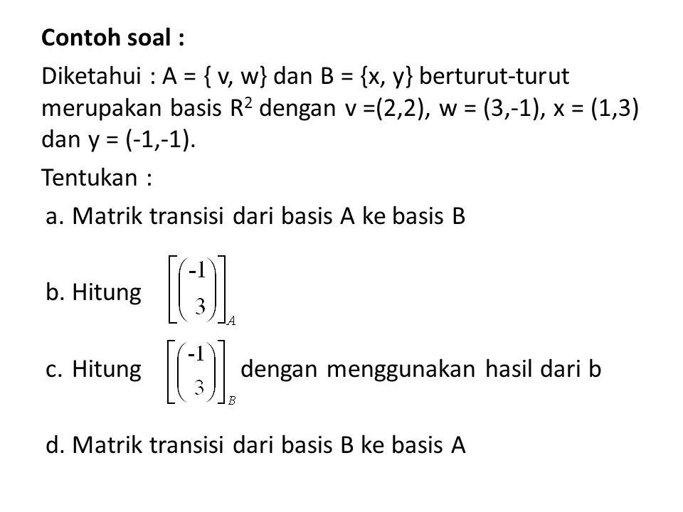 Contoh soal : Diketahui : A = { v, w} dan B = {x, y} berturut-turut merupakan basis R2 dengan v =(2,2), w = (3,-1), x = (1,3) dan y = (-1,-1).