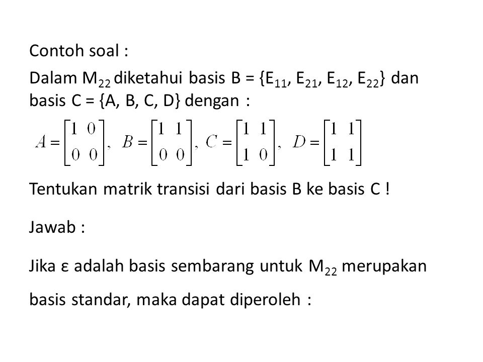 Contoh soal : Dalam M22 diketahui basis B = {E11, E21, E12, E22} dan basis C = {A, B, C, D} dengan : Tentukan matrik transisi dari basis B ke basis C .