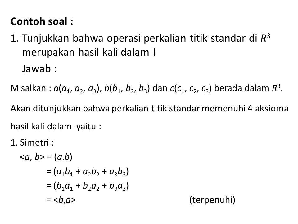 Contoh soal : 1. Tunjukkan bahwa operasi perkalian titik standar di R3 merupakan hasil kali dalam !